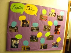 This was a fun interactive bulletin board for my floor of residents.  Whenever it was full, I swapped out some pictures and speech bubbles to keep the fun going.