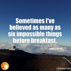 Sometimes I've believed as many as six impossible things before breakfast. Lewis Carroll