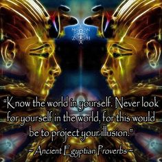 """Know the world in yourself. Never look for yourself in the world, for this would be to project your illusion."" ~ Ancient Egyptian Proverbs"