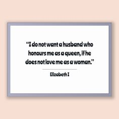 Elizabeth I Quote, Elizabeth I Poster, Elizabeth I Print, Printable Poster, I do not want a husband who honours me as a queen, if he does...