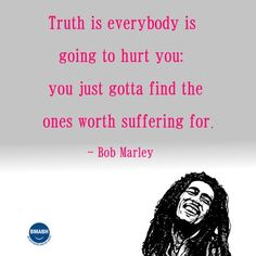 Bob Marley picture quotes-Truth is everybody is going to hurt you,you just gotta' find the ones worth suffering for. #inspirational #Bob Marley #quotes . Follow us for more awesome quotes: https://www.pinterest.com/bmabh/, https://www.facebook.com/bmabh