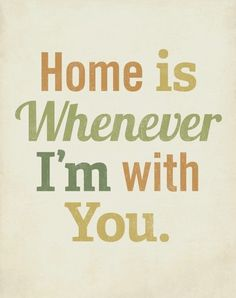 Home is where your heart is and you feel like home to me <3