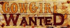 Cowgirl Wanted. I got a sign like this in Sante Fe, New Mexico from Blondies cowgirl shop. I related to it & her....