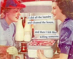 Anne Taintor: I did all the laundry and cleaned the house, and then I felt like killing someone.