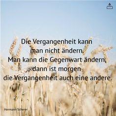 Die Vergangenheit kann man nicht ändern. Man kann die Gegenwart ändern, dann ist morgen die Vergangenheit auch eine andere. #Dankebitte #Sprüche #Weisheiten #Zitate