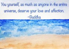 You yourself, as much as anyone in the entire universe, deserve your love and affection. Buddha #quotes