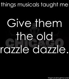 Give 'em the old razzle dazzle! Razzle dazzle 'em!  Chicago