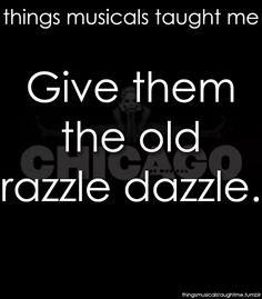 Give 'em the old razzle dazzle! Razzle dazzle 'em!  Chicago