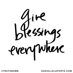 Give blessings everywhere. Subscribe: DanielleLaPorte.com #Truthbomb #Words #Quotes