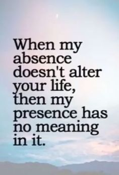 Life Quotes : When my absence doesn't alter your life . - About Quotes : Thoughts for the Day & Inspirational Words of Wisdom Quotable Quotes, Wisdom Quotes, Words Quotes, Funny Quotes, Quotes Quotes, Quotes Of Encouragement, Mean Quotes, Encouraging Sayings, Depressing Quotes