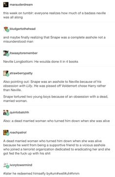 ^this. I never liked Snape and the last book didn't change my view one bit. He went from being bullied to being the bully.