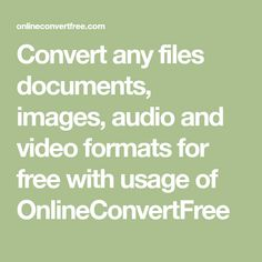 Convert any files documents, images, audio and video formats for free with usage of OnlineConvertFree