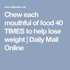Chew each mouthful of food 40 TIMES to help lose weight | Daily Mail Online