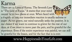 """There are 12 Laws of Karma. The Seventh Law is """"The Law of Focus."""" It states that your mind cannot be in two places at once. When faced with a tragedy or loss, our immediate reaction is usually sadness or anger. As we grieve, our mind naturally seeks the positive. It is our choice if we want to continue to grieve for the rest of our days, or if we want to move past the pain, and be grateful for the experience. Even if the entire experience was painful, we can still be grateful for the…"""