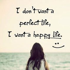 I don't want a perfect life I want a happy life // Powerful Positivity