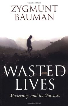 Wasted Lives: Modernity and Its Outcasts/Zygmunt Bauman