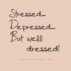 Stressed, depressed but WELL DRESSED!