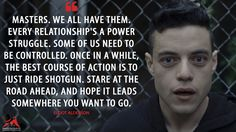 Elliot Alderson: Masters. We all have them. Every relationship's a power struggle. Some of us need to be controlled. Once in a while, the best course of action is to just ride shotgun. Stare at the road ahead, and hope it leads somewhere you want to go.  More on: http://www.magicalquote.com/series/mr-robot/ #ElliotAlderson #mrrobot #mrrobotquotes