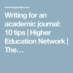 Writing for an academic journal: 10 tips | Higher Education Network | The…