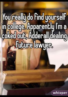 You really do find yourself in college. Apparently I'm a coked out, Adderall dealing future lawyer.