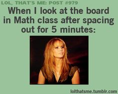 Yep. And the higher the level in math, the worse it gets. Haha! |Humor||LOL||Funny gifs||Tumblr funny||Jennifer Lawrence gifs||Math humor|