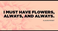 """Have Fresh Flowers. """"I must have flowers, always, and always."""" -Claude Monet"""