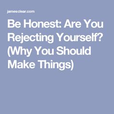 Be Honest: Are You Rejecting Yourself? (Why You Should Make Things)