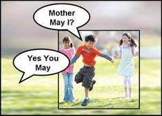 "Playing ""Mother May I""?"" Someone would play ""Mother"" and the others would stand a certain distance back. Each player takes a turn asking mother if they could move forward, etc. She/he would reply with ""Yes/no you may/may not"" or an alternative. the winner was the one who reached Mother first."