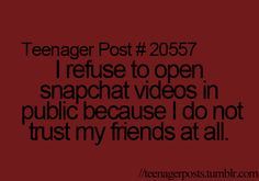 I refuse to open snapchat videos in public because I do not trust my friends at all.
