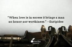 """When love is in excess it brings a man no honor nor worthiness."" --Euripides - Quote From Recite.com #RECITE #QUOTE"