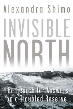 Invisible North: The Search for Answers on a Troubled Reserve: A vivid first-person account of life on a troubled reserve that illuminates a difficult and oft-ignored history./bbr/ br/ Globe and Mail Best Books of 2016 Native Canadian, Canadian History, Good Books, Books To Read, The Search, Books 2016, History Books, Book Lists, Memoirs