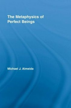 The Metaphysics of Perfect Beings (Routledge Studies in the Philosophy of Religion) by Michael J. Almeida. $30.17. Author: Michael J. Almeida. Publisher: Routledge; 1 edition (February 27, 2012). 201 pages