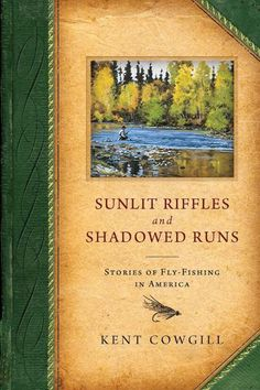 Cowgill, Kent. Sunlit Riffles and Shadowed Runs: Stories of Fly-Fishing in America. Madison, Wis: Terrace Books, 2012. Print.