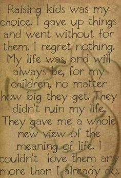 I regret nothing,my life was and will always be for my children no matter how big they get. They didn't ruin my life, they gave me a whole new view of the meaning of life