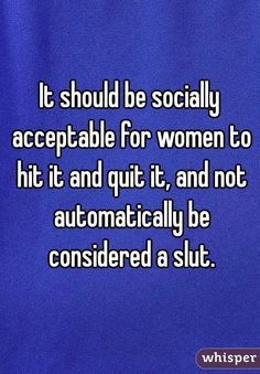 It should be socially acceptable for women to hit it and quit it, and not automatically be considered a slut.