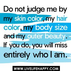 """""""Do not judge me by my skin color, my hair color, my body size and my outer beauty. If you do, you will miss entirely who I am."""" by deeplifequotes, via Flickr"""