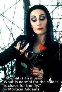"""""""Normal is an illusion.  What is normal for the spider is chaos for the fly.""""--Morticia of Addams Family.  Family archetypes that value individuality, living with sincerity, integrity without a thought towards herd disapproval.  Angelica Houston, goth queen, lifestyle, social moral relativism, cutting roses"""
