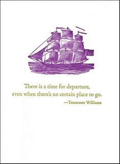 There is a time for departure - Tennessee Williams quote - letterpress card Words Quotes, Wise Words, Me Quotes, Sayings, Pretty Words, Beautiful Words, Tennessee Williams Quotes, Sailing Quotes, Graduation Quotes