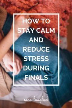 How to Stay Calm and Reduce Stress During Finals - Sara Laughed - Tips for college students who get test anxiety