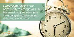 motivational quote: Every single second is an opportunity to change your life, because in any moment you can change the way you feel. - Rhonda Byrne – Writer and Producer