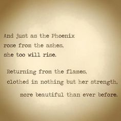 and just as the phoenix rose from the ashes. she too will rise. returning from the flames. clothed in nothing but her strenght. more beautiful than she was before.