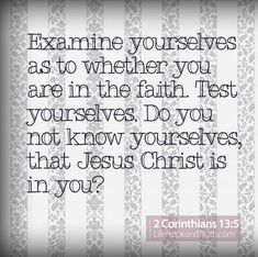 Examine yourselves as to whether you are in the faith. Test yourselves. Do you not know yourselves, that Jesus Christ is in you?—unless indeed you are disqualified (2 Corinthians 13:5).