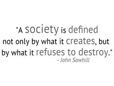 A society is defined not only by what it creates, but by what it refuses to destroy -John Sawhill