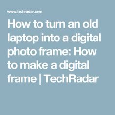 How to turn an old laptop into a digital photo frame: How to make a digital frame | TechRadar