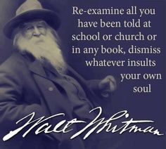 """""""Re-examine all you have been told at school or church or in any book, dismiss whatever insults your own soul."""" Walt Whitman"""