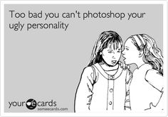 Too bad you can't photoshop your ugly personality. #ecards #truth #toobad