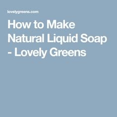 How to Make Natural Liquid Soap - Lovely Greens
