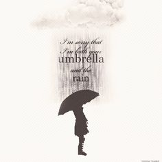 """I'm sorry that im both your umbrella and the rain""-Tablo"