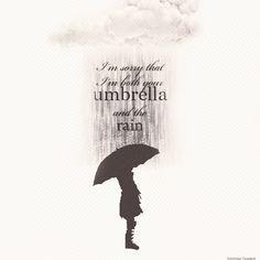 """I'm sorry that im both your umbrella and the rain""-Tablo"