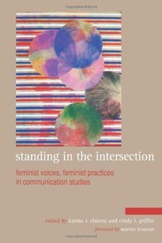 Standing in the Intersection: Feminist Voices, Feminist Practices in Communication Studies by Karma R. Chavez, http://www.amazon.com/dp/1438444893/ref=cm_sw_r_pi_dp_rAIqrb1J8ENVM